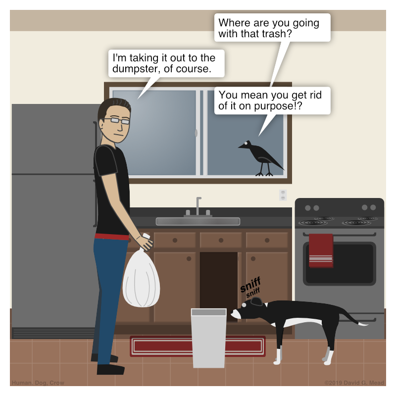 "Human is about to taking the trash out from the kitchen. Crow: ""Where are you going with that trash?"" Human: ""I'm taking it out to the dumpster, of course."" Crow: ""You mean you get rid of it on purpose!?"""